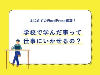 はじめてのWordPress構築!学校で学んだ事って仕事にいかせるの?